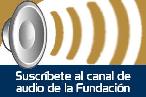 Suscríbete al canal de audio de la Fundación